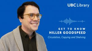Meet Hiller Goodspeed, Circulation, Copying and Shelving Assistant at UBC Library