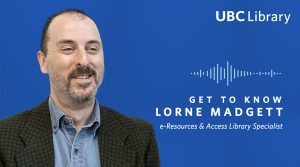 Meet Lorne Madgett, e-Resources & Access Library Specialist at UBC Library